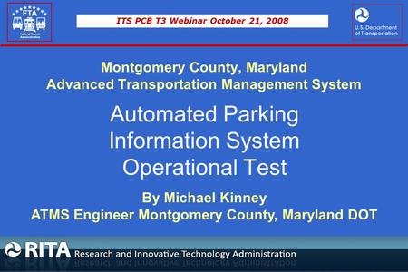 ITS PCB T3 Webinar October 21, 2008 Montgomery County, Maryland Advanced Transportation Management System Automated Parking Information System Operational.