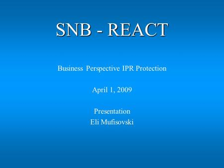 SNB - REACT Business Perspective IPR Protection April 1, 2009 Presentation Eli Mufisovski.