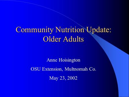 Community Nutrition Update: Older Adults Anne Hoisington OSU Extension, Multnomah Co. May 23, 2002.