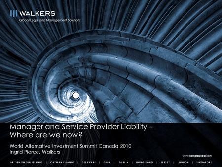 Manager and Service Provider Liability – Where are we now? World Alternative Investment Summit Canada 2010 Ingrid Pierce, Walkers.