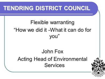 "TENDRING DISTRICT COUNCIL Flexible warranting ""How we did it -What it can do for you"" John Fox Acting Head of Environmental Services."