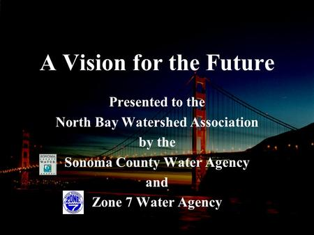 A Vision for the Future Presented to the North Bay Watershed Association by the Sonoma County Water Agency and Zone 7 Water Agency.