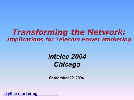 Skyline marketing Transforming the Network: Implications <strong>for</strong> Telecom Power Marketing Intelec 2004 Chicago September 22, 2004.