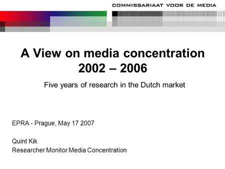 A View on media concentration 2002 – 2006 Five years of research in the Dutch market EPRA - Prague, May 17 2007 Quint Kik Researcher Monitor Media Concentration.