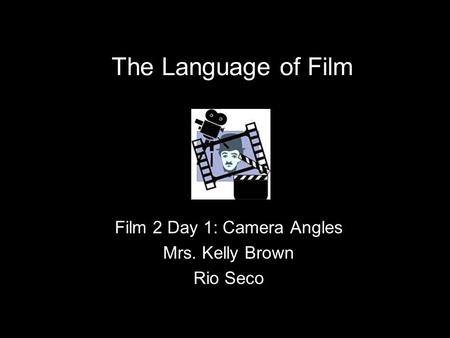 Film 2 Day 1: Camera Angles Mrs. Kelly Brown Rio Seco