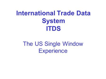 International Trade Data System ITDS The US Single Window Experience.