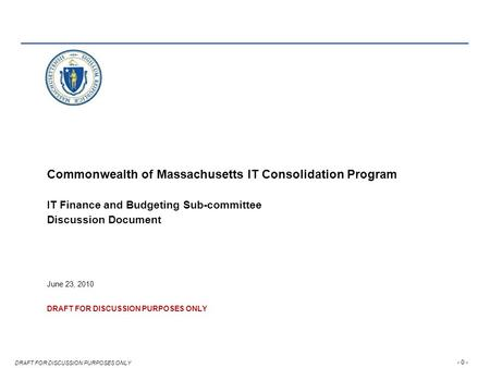 - 0 - DRAFT FOR DISCUSSION PURPOSES ONLY Commonwealth of Massachusetts IT Consolidation Program IT Finance and Budgeting Sub-committee Discussion Document.