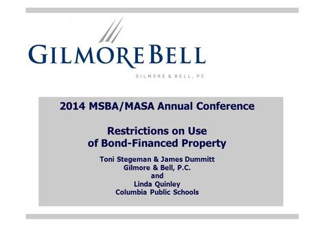 2014 MSBA/MASA Annual Conference Restrictions on Use of Bond-Financed Property Toni Stegeman & James Dummitt Gilmore & Bell, P.C. and Linda Quinley Columbia.