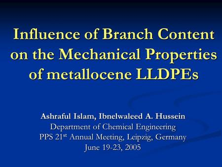 Influence of Branch Content on the Mechanical Properties of metallocene LLDPEs Ashraful Islam, Ibnelwaleed A. Hussein Department of Chemical Engineering.