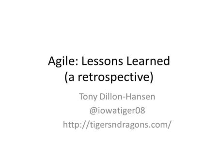 Agile: Lessons Learned (a retrospective) Tony