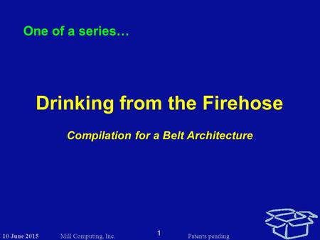 10 June 2015 1 Mill Computing, Inc.Patents pending One of a series… Drinking from the Firehose Compilation for a Belt Architecture.
