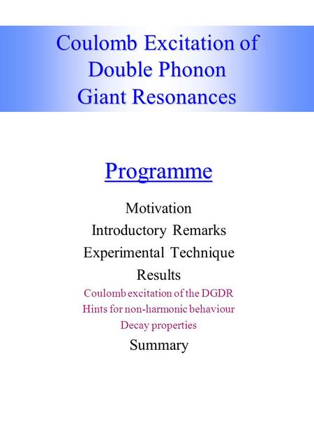 Coulomb Excitation of Double Phonon Giant Resonances Programme Motivation Introductory Remarks Experimental Technique Results Coulomb excitation of the.