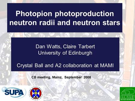 Photopion photoproduction neutron radii and neutron stars Dan Watts, Claire Tarbert University of Edinburgh Crystal Ball and A2 collaboration at MAMI CB.