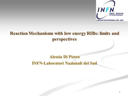 1 Reaction Mechanisms with low energy RIBs: limits and perspectives Alessia Di Pietro INFN-Laboratori Nazionali del Sud.