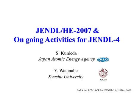 JENDL/HE-2007 & On going Activities for JENDL-4 Japan Atomic Energy Agency S. Kunieda IAEA 1-st RCM of CRP on FENDL-3.0, 2-5 Dec. 2008 Y. Watanabe Kyushu.