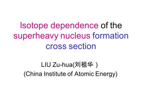 Isotope dependence of the superheavy nucleus formation cross section LIU Zu-hua( 刘祖华) (China Institute of Atomic Energy)