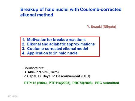 RCNP.08 Breakup of halo nuclei with Coulomb-corrected eikonal method Y. Suzuki (Niigata) 1.Motivation for breakup reactions 2.Eikonal and adiabatic approximations.