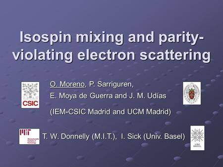Isospin mixing and parity- violating electron scattering O. Moreno, P. Sarriguren, E. Moya de Guerra and J. M. Udías (IEM-CSIC Madrid and UCM Madrid) T.