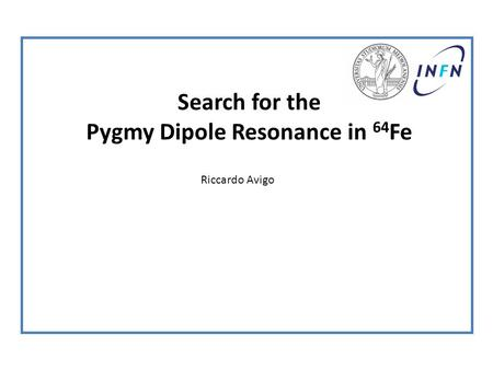 Search for the Pygmy Dipole Resonance in 64 Fe Riccardo Avigo.