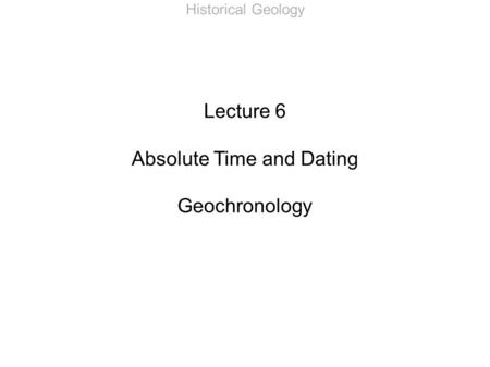 Historical Geology Lecture 6 Absolute Time and Dating Geochronology.