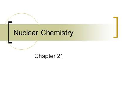 Nuclear Chemistry Chapter 21. Nuclear Chemistry Study of nuclear reactions and their uses in chemistry nuclear reactions – change in matter originating.