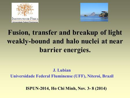 Fusion, transfer and breakup of light weakly-bound and halo nuclei at near barrier energies. J. Lubian Universidade Federal Fluminense (UFF), Niteroi,