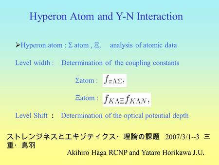  Hyperon atom : Σ atom, Ξ, analysis of atomic data Level width : Determination of the coupling constants Σatom : Ξatom : Level Shift : Determination of.