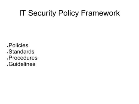 IT Security Policy Framework ● Policies ● Standards ● Procedures ● Guidelines.