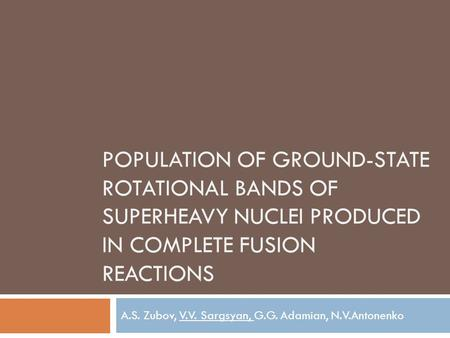 POPULATION OF GROUND-STATE ROTATIONAL BANDS OF SUPERHEAVY NUCLEI PRODUCED IN COMPLETE FUSION REACTIONS A.S. Zubov, V.V. Sargsyan, G.G. Adamian, N.V.Antonenko.