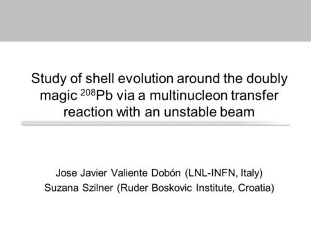Study of shell evolution around the doubly magic 208 Pb via a multinucleon transfer reaction with an unstable beam Jose Javier Valiente Dobón (LNL-INFN,