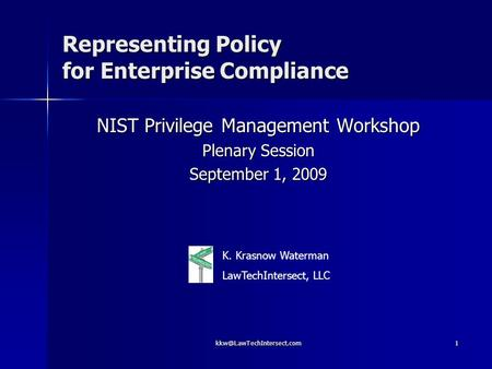 Representing Policy for Enterprise Compliance NIST Privilege Management Workshop Plenary Session September 1, 2009 K. Krasnow.