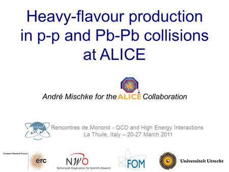 Heavy-flavour production in p-p and Pb-Pb collisions at ALICE André Mischke for the ALICE Collaboration Rencontres de Moriond - QCD and High Energy Interactions.