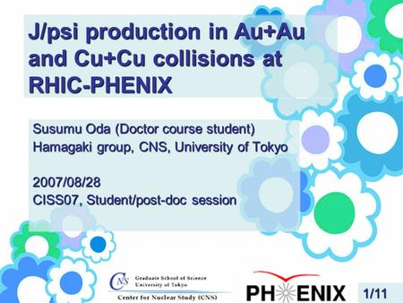 J/psi production in Au+Au and Cu+Cu collisions at RHIC-PHENIX Susumu Oda (Doctor course student) Hamagaki group, CNS, University of Tokyo 2007/08/28 CISS07,