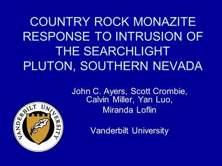 COUNTRY ROCK MONAZITE RESPONSE TO INTRUSION OF THE SEARCHLIGHT PLUTON, SOUTHERN NEVADA John C. Ayers, Scott Crombie, Calvin Miller, Yan Luo, Miranda Loflin.
