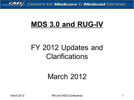 MDS 3.0 and RUG-IV FY 2012 Updates and Clarifications March 2012 1RAI and MDS Conference.