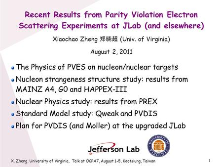 1 X. Zheng, University of Virginia, Talk at OCPA7, August 1-5, Kaotsiung, Taiwan Recent Results from Parity Violation Electron Scattering Experiments at.