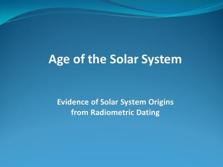 Age of the Solar System Evidence of Solar System Origins from Radiometric Dating.