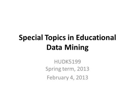 Special Topics in Educational Data Mining HUDK5199 Spring term, 2013 February 4, 2013.