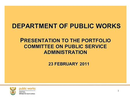 1 DEPARTMENT OF PUBLIC WORKS P RESENTATION TO THE PORTFOLIO COMMITTEE ON PUBLIC SERVICE ADMINISTRATION 23 FEBRUARY 2011.