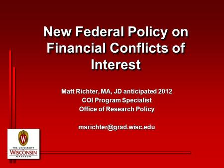 New Federal Policy on Financial Conflicts of Interest Matt Richter, MA, JD anticipated 2012 COI Program Specialist Office of Research Policy