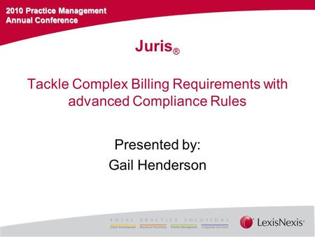 2010 Practice Management Annual Conference Tackle Complex Billing Requirements with advanced Compliance Rules Presented by: Gail Henderson Juris ®