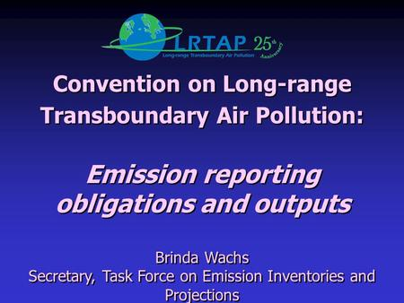 Convention on Long-range Transboundary Air Pollution: Emission reporting obligations and outputs Brinda Wachs Secretary, Task Force on Emission Inventories.