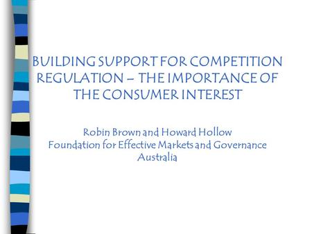 BUILDING SUPPORT FOR COMPETITION REGULATION – THE IMPORTANCE OF THE CONSUMER INTEREST Robin Brown and Howard Hollow Foundation for Effective Markets and.