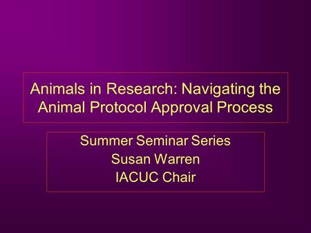 Animals in Research: Navigating the Animal Protocol Approval Process Summer Seminar Series Susan Warren IACUC Chair.