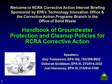 1 Handbook of Groundwater Protection and Cleanup Policies for RCRA Corrective Action Speakers: Guy Tomassoni, EPA HQ, 703/308-8622 Deborah Goldblum, EPA.