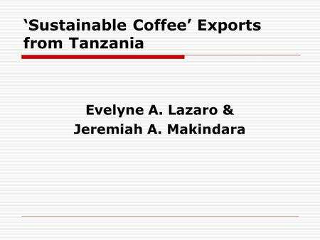 'Sustainable Coffee' Exports from Tanzania Evelyne A. Lazaro & Jeremiah A. Makindara.