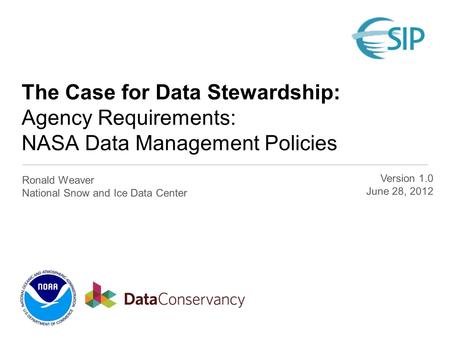The Case for Data Stewardship: Agency Requirements: NASA Data Management Policies Ronald Weaver National Snow and Ice Data Center Version 1.0 June 28,