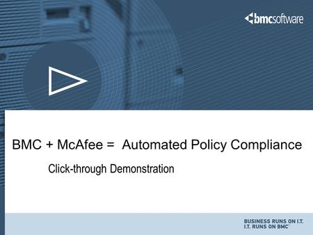 1 © Copyright 11/5/2015 BMC Software, Inc Click-through Demonstration BMC + McAfee = Automated Policy Compliance.
