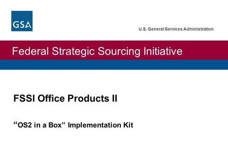 "Federal Strategic Sourcing Initiative U.S. General Services Administration FSSI Office Products II "" OS2 in a Box"" Implementation Kit."