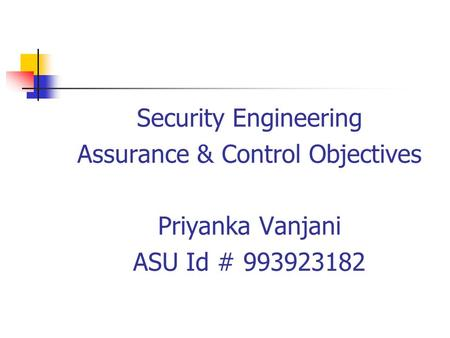 Security Engineering Assurance & Control Objectives Priyanka Vanjani ASU Id # 993923182.